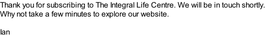 Thank you for subscribing to The Integral Life Centre. We will be in touch shortly. Why not take a few minutes to explore our website.  Ian